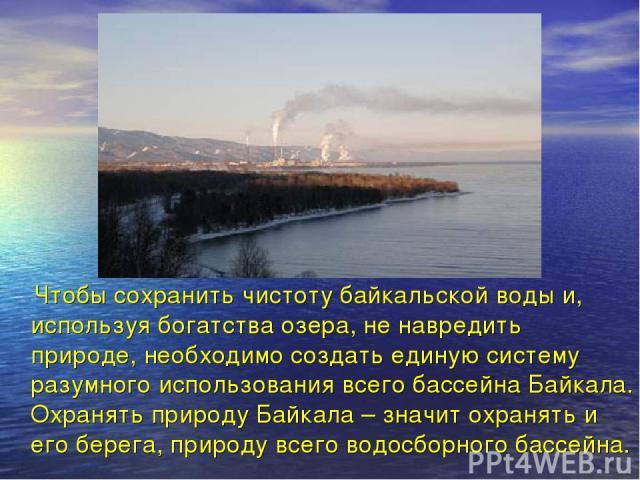 Чтобы сохранить чистоту байкальской воды и, используя богатства озера, не навредить природе, необходимо создать единую систему разумного использования всего бассейна Байкала. Охранять природу Байкала – значит охранять и его берега, природу всего вод…