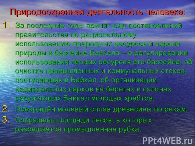 Природоохранная деятельность человека: За последние годы принят ряд постановлений правительства по рациональному использованию природных ресурсов и охране природы в бассейне Байкала – о регулировании использования лесных ресурсов его бассейна, об оч…