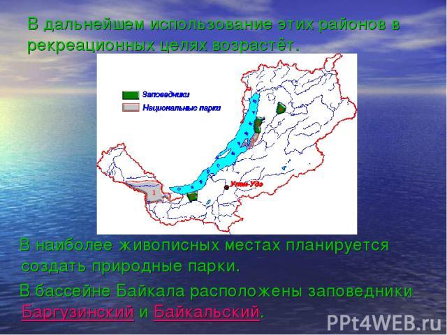 В дальнейшем использование этих районов в рекреационных целях возрастёт. В наиболее живописных местах планируется создать природные парки. В бассейне Байкала расположены заповедники Баргузинский и Байкальский.