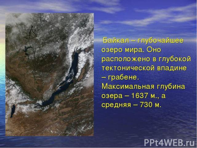 Байкал – глубочайшее озеро мира. Оно расположено в глубокой тектонической впадине – грабене. Максимальная глубина озера – 1637 м., а средняя – 730 м.