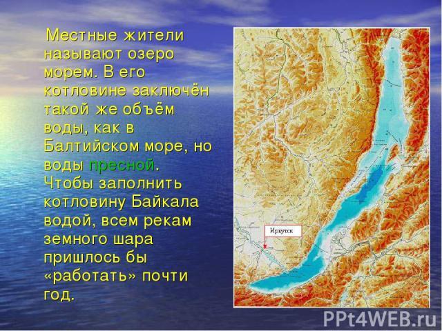Местные жители называют озеро морем. В его котловине заключён такой же объём воды, как в Балтийском море, но воды пресной. Чтобы заполнить котловину Байкала водой, всем рекам земного шара пришлось бы «работать» почти год.