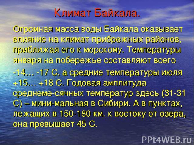 Климат Байкала. Огромная масса воды Байкала оказывает влияние на климат прибрежных районов, приближая его к морскому. Температуры января на побережье составляют всего -14… -17 С, а средние температуры июля +15… +18 С. Годовая амплитуда среднеме-сячн…
