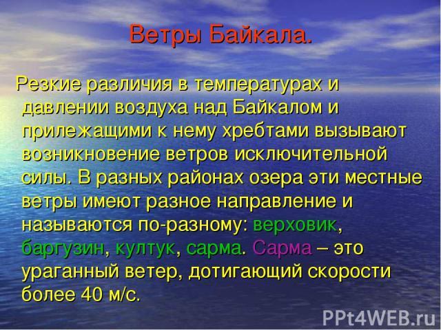 Ветры Байкала. Резкие различия в температурах и давлении воздуха над Байкалом и прилежащими к нему хребтами вызывают возникновение ветров исключительной силы. В разных районах озера эти местные ветры имеют разное направление и называются по-разному:…