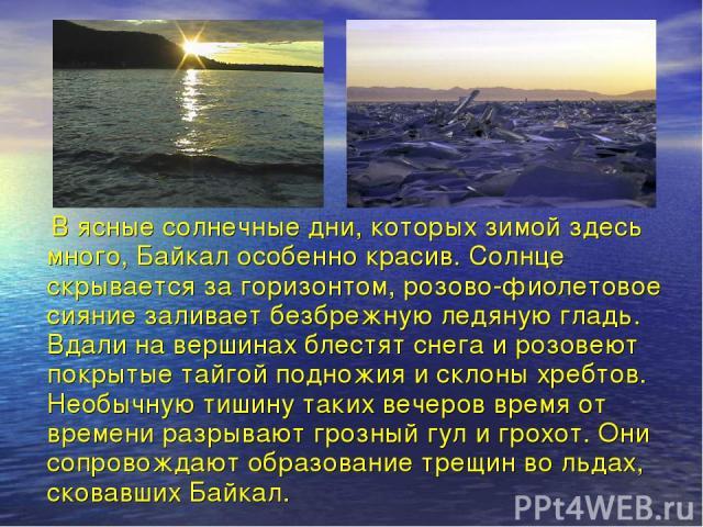 В ясные солнечные дни, которых зимой здесь много, Байкал особенно красив. Солнце скрывается за горизонтом, розово-фиолетовое сияние заливает безбрежную ледяную гладь. Вдали на вершинах блестят снега и розовеют покрытые тайгой подножия и склоны хребт…