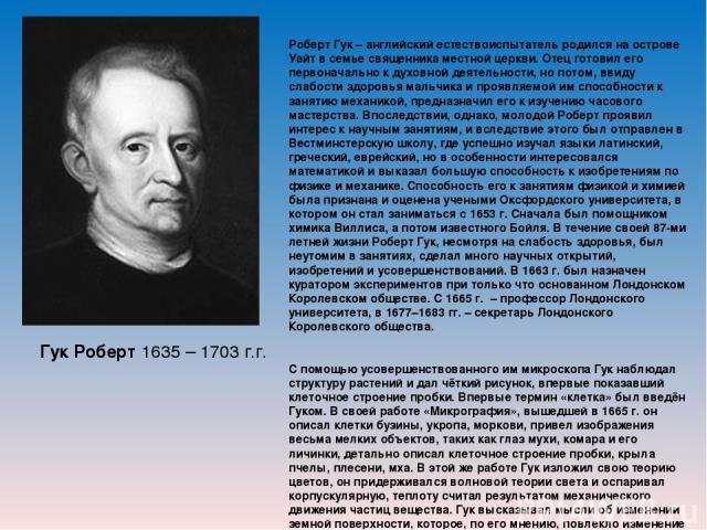 Гук Роберт 1635 – 1703 г.г. Роберт Гук – английский естествоиспытатель родился на острове Уайт в семье священника местной церкви. Отец готовил его первоначально к духовной деятельности, но потом, ввиду слабости здоровья мальчика и проявляемой им спо…