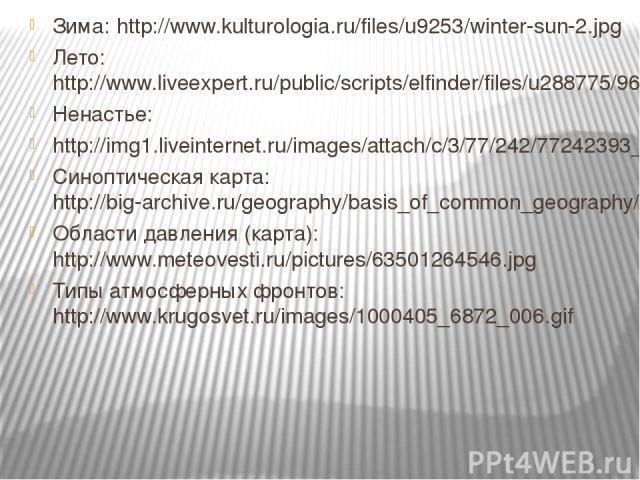 Зима: http://www.kulturologia.ru/files/u9253/winter-sun-2.jpg Лето: http://www.liveexpert.ru/public/scripts/elfinder/files/u288775/9654.jpg Ненастье: http://img1.liveinternet.ru/images/attach/c/3/77/242/77242393_large_5498.jpg Синоптическая карта: h…