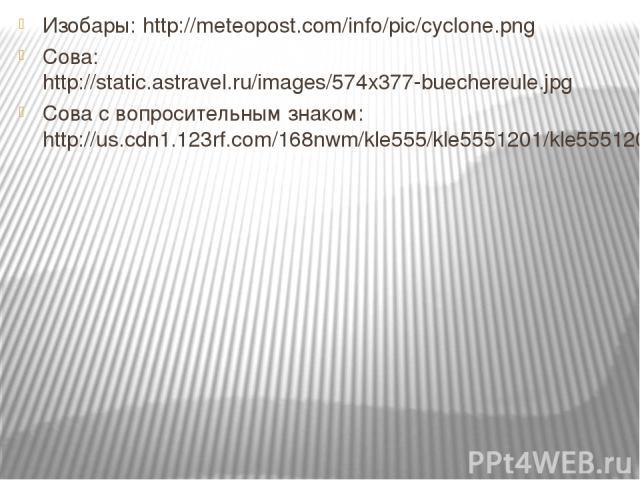 Изобары: http://meteopost.com/info/pic/cyclone.png Сова: http://static.astravel.ru/images/574x377-buechereule.jpg Сова с вопросительным знаком: http://us.cdn1.123rf.com/168nwm/kle555/kle5551201/kle555120100072/11835171-nf---n-n----n.jpg