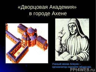 «Дворцовая Академия» в городе Ахене Ученый монах Алкуин – организатор научного о