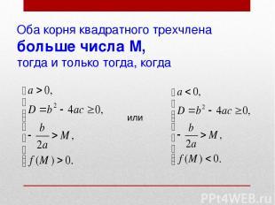 Оба корня квадратного трехчлена больше числа М, тогда и только тогда, когда или