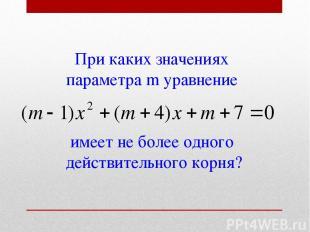 При каких значениях параметра m уравнение имеет не более одного действительного