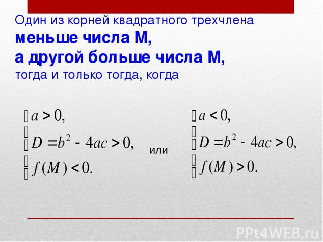 Один из корней квадратного трехчлена меньше числа М, а другой больше числа М, тогда и только тогда, когда или