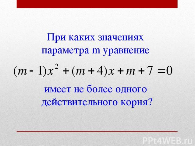 При каких значениях параметра m уравнение имеет не более одного действительного корня?