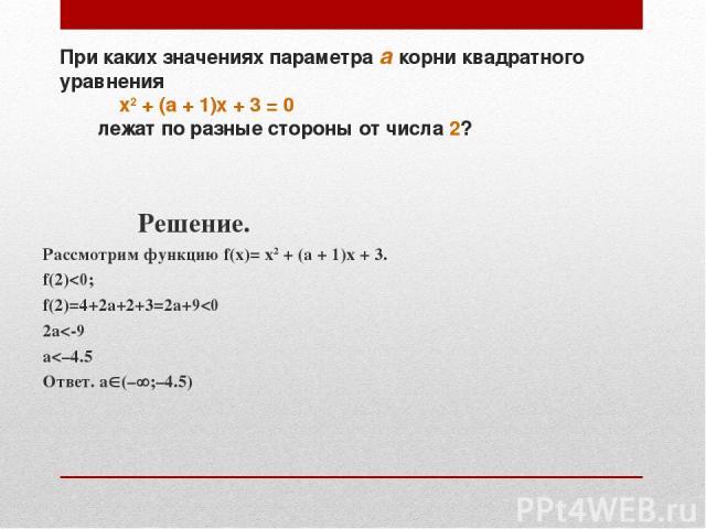При каких значениях параметра а корни квадратного уравнения х2 + (а + 1)х + 3 = 0 лежат по разные стороны от числа 2? Решение. Рассмотрим функцию f(x)= х2 + (а + 1)х + 3. f(2)