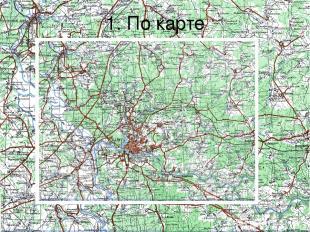 1. По карте По карте можно определить свое местонахождение, выбрать путь движени