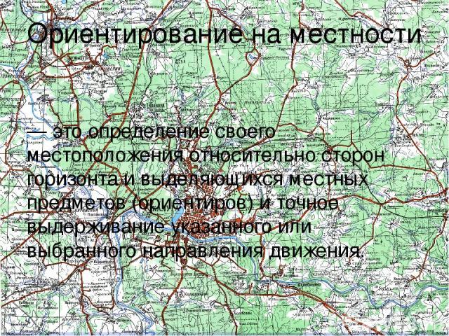 Ориентирование на местности — это определение своего местоположения относительно сторон горизонта и выделяющихся местных предметов (ориентиров) и точное выдерживание указанного или выбранного направления движения.