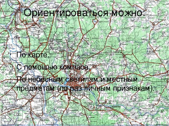Ориентироваться можно: По карте, С помощью компаса, По небесным светилам и местным предметам (по раз личным признакам).