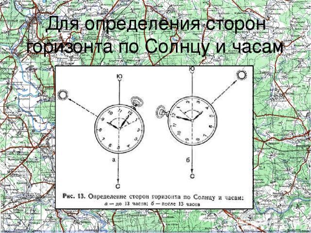 Для определения сторон горизонта по Солнцу и часам Для более точного определения сторон горизонта по Солнцу используютсянаручные часы. В горизонтальном положении они устанавливаются так, чтобы часовая стрелка была направлена на Солнце. Угол между ч…