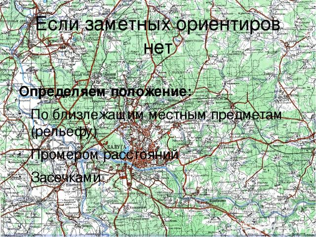 Если заметных ориентиров нет Определяем положение: По близлежащим местным предметам (рельефу) Промером расстояний Засечками 1.По близлежащим местным предметам (рельефу). Для этого необходимо ориентировать карту и опознать на ней и соответственно на…