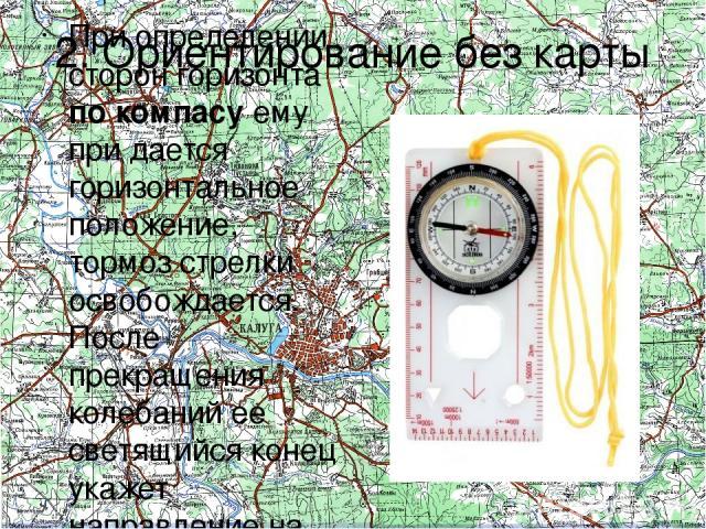 2. Ориентирование без карты При определении сторон горизонта по компасу ему при дается горизонтальное положение, тормоз стрелки освобождается. После прекращения колебаний ее светящийся конец укажет направление на север.
