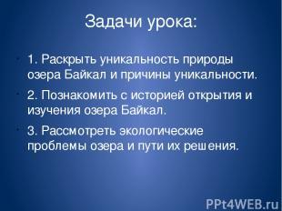 Задачи урока: 1. Раскрыть уникальность природы озера Байкал и причины уникальнос