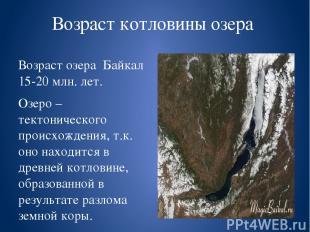 Возраст котловины озера Возраст озера Байкал 15-20 млн. лет. Озеро – тектоническ