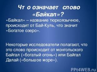 Что означает слово «Байкал»? «Байкал» – название тюркоязычное, происходит от Бай
