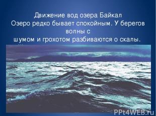 Движение вод озера Байкал Озеро редко бывает спокойным. У берегов волны с шумом