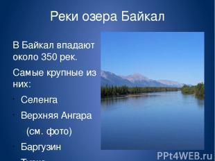 Реки озера Байкал В Байкал впадают около 350 рек. Самые крупные из них: Селенга