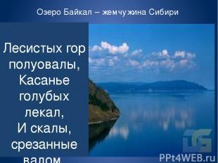 Озеро Байкал – жемчужина Сибири Лесистых гор полуовалы, Касанье голубых лекал, И