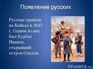 Появление русских Русские пришли на Байкал в 1643 г. Одним из них был Курбат Ива