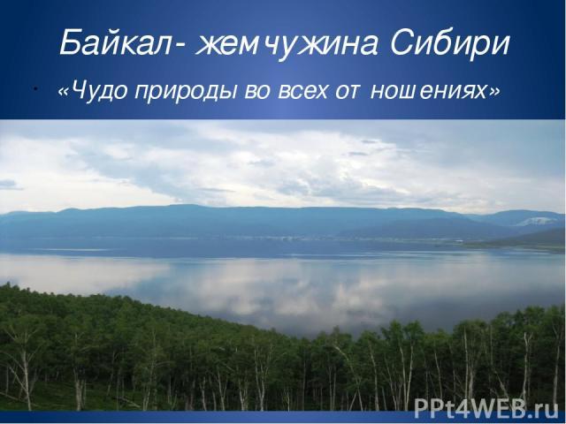 Байкал- жемчужина Сибири «Чудо природы во всех отношениях»
