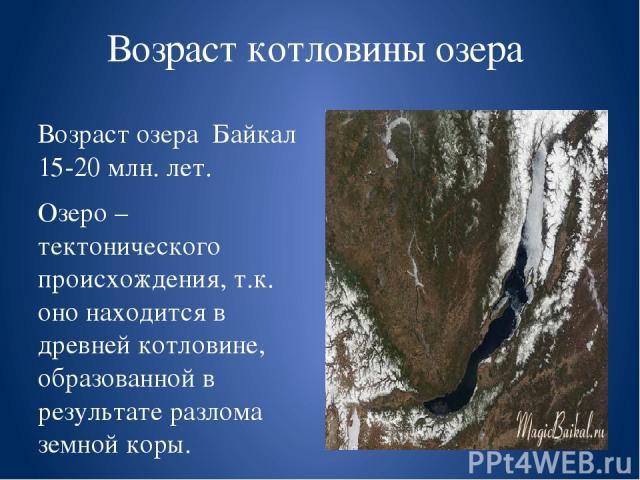 Возраст котловины озера Возраст озера Байкал 15-20 млн. лет. Озеро – тектонического происхождения, т.к. оно находится в древней котловине, образованной в результате разлома земной коры. Это является причиной большой глубины озера. Длина озера около …