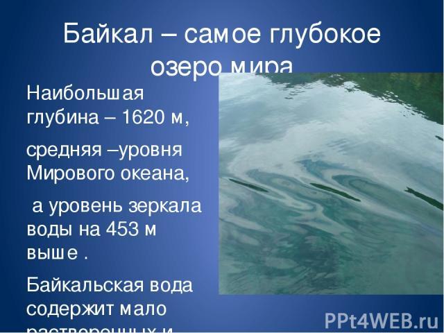 Байкал – самое глубокое озеро мира Наибольшая глубина – 1620 м, средняя –уровня Мирового океана, а уровень зеркала воды на 453 м выше . Байкальская вода содержит мало растворенных и взвешенных веществ, поэтому ее прозрачность превосходит все озерные…