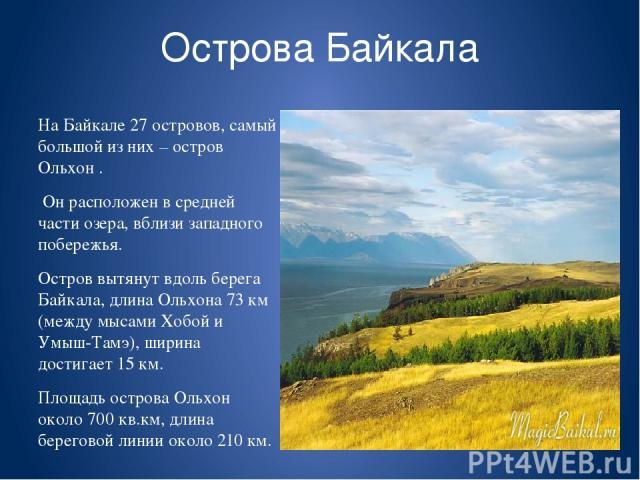 Острова Байкала На Байкале 27 островов, самый большой из них – остров Ольхон . Он расположен в средней части озера, вблизи западного побережья. Остров вытянут вдоль берега Байкала, длина Ольхона 73км (между мысами Хобой и Умыш-Тамэ), ширина достига…