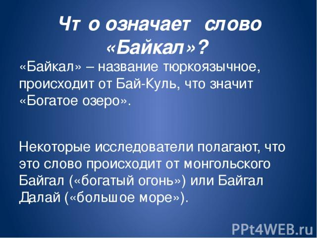 Что означает слово «Байкал»? «Байкал» – название тюркоязычное, происходит от Бай-Куль, что значит «Богатое озеро». Некоторые исследователи полагают, что это слово происходит от монгольского Байгал («богатый огонь») или Байгал Далай («большое море»).