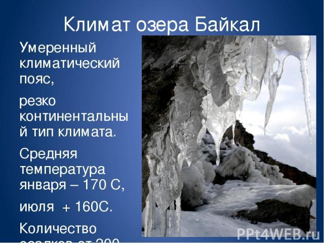 Климат озера Байкал Умеренный климатический пояс, резко континентальный тип климата. Средняя температура января – 170 С, июля + 160С. Количество осадков от 200 до 900 мм в год.