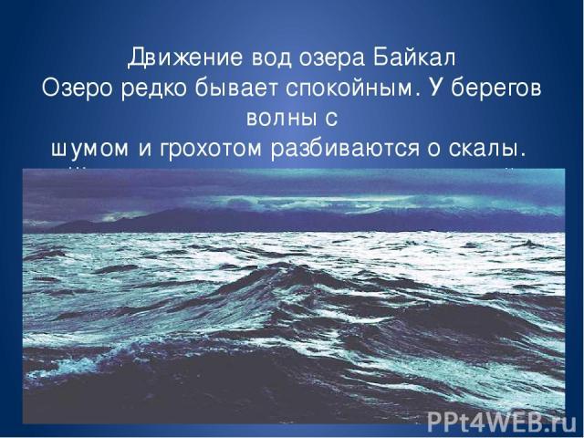 Движение вод озера Байкал Озеро редко бывает спокойным. У берегов волны с шумом и грохотом разбиваются о скалы. Шторм на озере поднимает ураганный ветер- сарма, дующий с северо-запада с гор поперек озера.