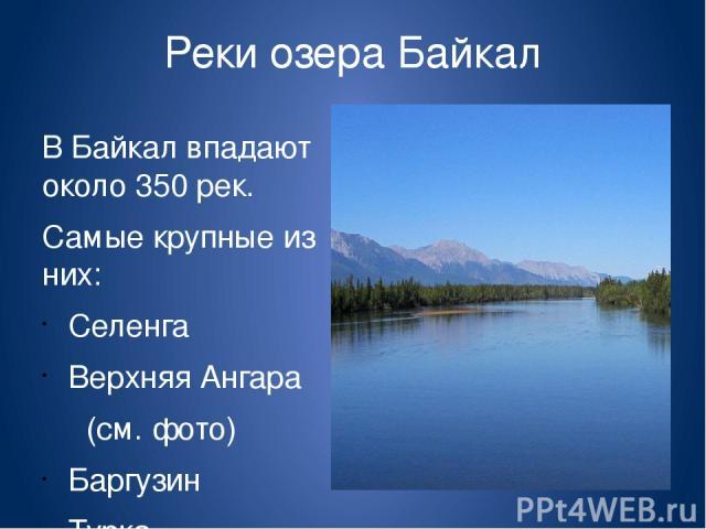 Реки озера Байкал В Байкал впадают около 350 рек. Самые крупные из них: Селенга Верхняя Ангара (см. фото) Баргузин Турка Снежная Сарма.