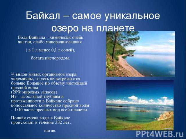 Байкал – самое уникальное озеро на планете Вода Байкала – химически очень чистая, слабо минерализованная ( в 1 л менее 0,1 г солей), богата кислородом. ¾ видов живых организмов озера эндемичны, то есть не встречаются больше Большое по объему чистейш…