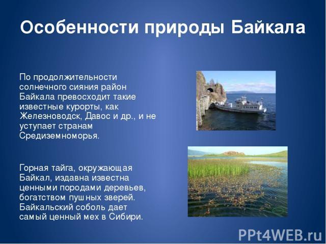 Особенности природы Байкала По продолжительности солнечного сияния район Байкала превосходит такие известные курорты, как Железноводск, Давос и др., и не уступает странам Средиземноморья. Горная тайга, окружающая Байкал, издавна известна ценными пор…