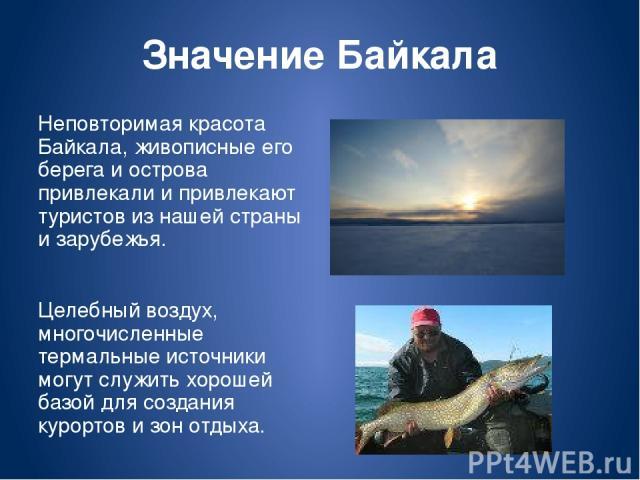 Значение Байкала Неповторимая красота Байкала, живописные его берега и острова привлекали и привлекают туристов из нашей страны и зарубежья. Целебный воздух, многочисленные термальные источники могут служить хорошей базой для создания курортов и зон…