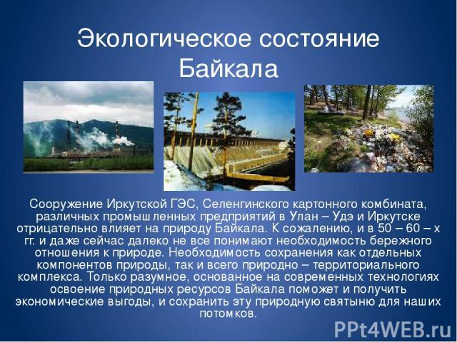 Экологическое состояние Байкала Сооружение Иркутской ГЭС, Селенгинского картонного комбината, различных промышленных предприятий в Улан – Удэ и Иркутске отрицательно влияет на природу Байкала. К сожалению, и в 50 – 60 – х гг. и даже сейчас далеко не…