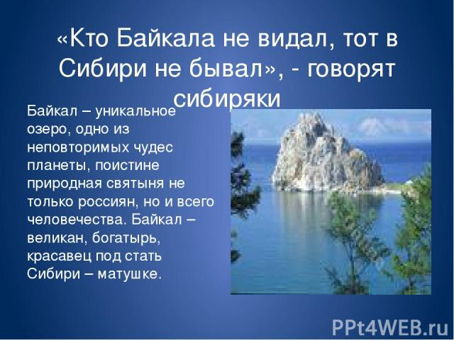 «Кто Байкала не видал, тот в Сибири не бывал», - говорят сибиряки Байкал – уникальное озеро, одно из неповторимых чудес планеты, поистине природная святыня не только россиян, но и всего человечества. Байкал – великан, богатырь, красавец под стать Си…