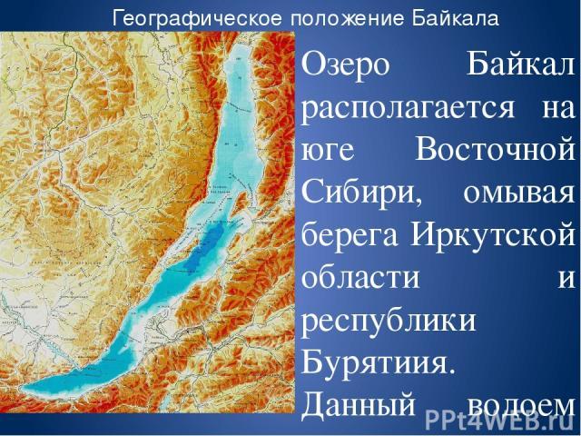 Географическое положение Байкала Озеро Байкал располагается на юге Восточной Сибири, омывая берега Иркутской области и республики Бурятиия. Данный водоем представлен формой полумесяца Байкал вытянулся с юго-запада на северо-восток между 55о 47, и 51…