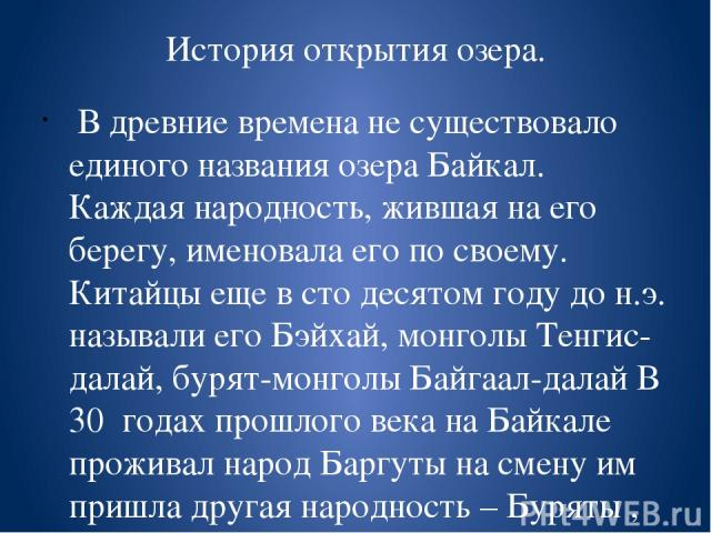 История открытия озера. В древние времена не существовало единого названия озера Байкал. Каждая народность, жившая на его берегу, именовала его по своему. Китайцы еще в сто десятом году до н.э. называли его Бэйхай, монголы Тенгис-далай, бурят-монго…