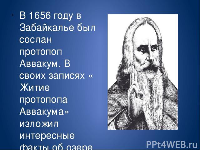 В 1656 году в Забайкалье был сослан протопоп Аввакум. В своих записях « Житие протопопа Аввакума» изложил интересные факты об озере.