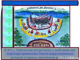 В 971 г. Святослав встретился с войсками им-ператора Цимисхия. После ряда взаимн