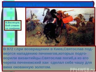 В 972 г.при возвращении в Киев,Святослав под-вергся нападению печенегов,которых