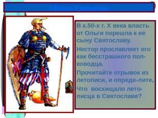 В к.50-х г. X века власть от Ольги перешла к ее сыну Святославу. Нестор прославл