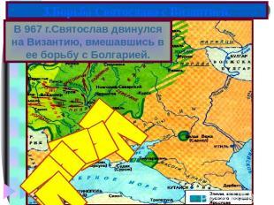 В 967 г.Святослав двинулся на Византию, вмешавшись в ее борьбу с Болгарией. 3.Бо